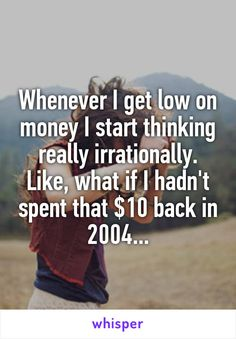 Whenever I get low on money I start thinking really irrationally. Like, what if I hadn't spent that $10 back in 2004...