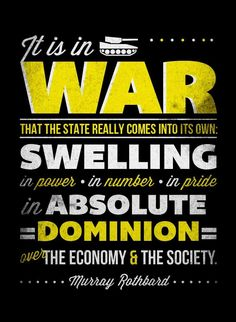 """""""It is in war that the State really comes into its own: swelling in power, in number, in pride, in absolute dominion over the economy and the society."""" - Murray Rothbard  All Wars Are Bankers Wars: https://globalelite.tv/2013/08/29/all-wars-are-bankers-wars/"""