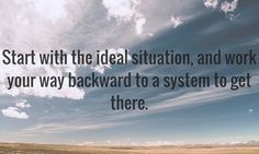 Start with the ideal to create a system that works for you