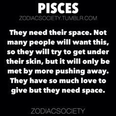 Pisces Zodiac Facts: They need their space. Not many people will want this, so they will try to get under their skin, but it will only be met by more pushing away. They have so much love to give but they need space.http://zodiacsociety.tumblr.com