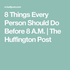 8 Things Every Person Should Do Before 8 A.M. | The Huffington Post