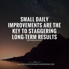 """Small daily improvements are the key to staggering long-term results."""