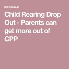 Child Rearing Drop Out - Parents can get more out of CPP