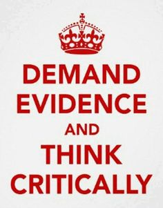 Demand evidence and think critically.
