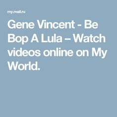 Gene Vincent - Be Bop A Lula – Watch videos online on My World.