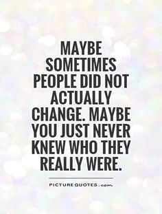 Maybe sometimes people did not actually change. Maybe you just never knew who they really were. Picture Quotes.