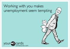Working with you makes unemployment seem tempting.