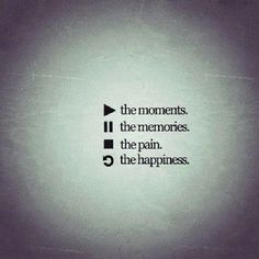 Play the moments, record the memories, stop the pain, and replay the happiness.