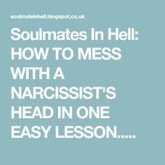 Soulmates In Hell: HOW TO MESS WITH A NARCISSIST'S HEAD IN ONE EASY LESSON.....