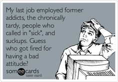 "My last job employed former addicts, the chronically tardy, people who called in ""sick"", and suckups. Guess who got fired for having a bad attitude?"