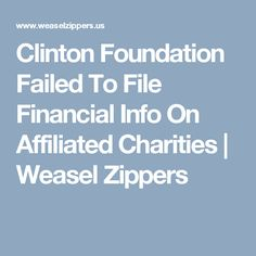 Clinton Foundation Failed To File Financial Info On Affiliated Charities   Weasel Zippers