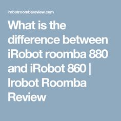 What is the difference between iRobot roomba 880 and iRobot 860 | Irobot Roomba Review