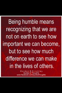 Being humble means recognizing that we are not on earth to see how important we can become, but to see how much difference we can make in the lives of others.