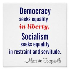 Democracy and socialism have nothing in common but one word, equality. But notice the difference: while democracy seeks equality in liberty, socialism seeks equality in restraint and servitude. Alexis de Tocqueville - Google Search