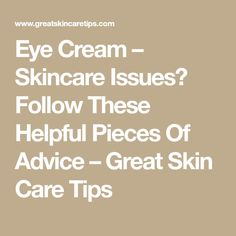 Eye Cream – Skincare Issues? Follow These Helpful Pieces Of Advice – Great Skin Care Tips