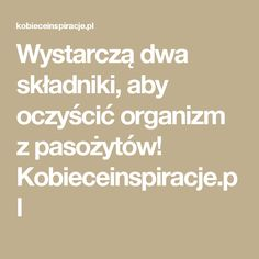 Wystarczą dwa składniki, aby oczyścić organizm z pasożytów! Kobieceinspiracje.pl Natural Remedies, Life Hacks, Health Fitness, Food And Drink, Good Things, Eat, Healthy, Tips, Advent