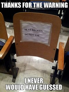 Thanks for the Warning. I never would have guess. Seat Broken Do Not Use