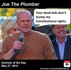 """""""Joe The Plumber"""", Asshole of the Day for May 27, 2014 - I guess those dead kids right to Life, Liberty, and the Pursuit of Happiness mean nothing to him."""