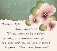 """Jesus answered, """"If you want to be perfect, go, sell your possessions and give to the poor, and you will have treasure in heaven. Then come, follow me.""""Mattew 19:21"""