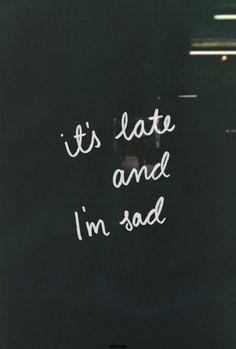 it's late and I'm sad