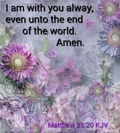 Matthew 28:20 KJV - Teaching them to observe all things whatsoever I have commanded you: and, lo, I am with you alway, even unto the end of the world. Amen.
