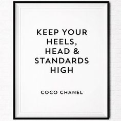 Kepp your heels, head, and standards high.  -Coco Chanel