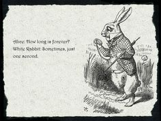 .....And then  Alice asked : hHow long is forever?  White Rabbit: sometimes, just one second