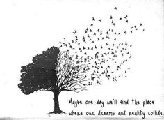 Maybe one day we'll find the place where our dreams and reality collide. (Birds Tree) I want a tattoo of this with butterflies instead of birds and a littly piggy with wings flying by for my mom
