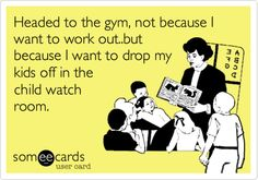 Headed to the gym, not because I want to work out..but because I want to drop my kids off in the child watch room.