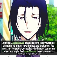 A logical, optimal solution exists in any wartime situation, no matter how difficult the challenge. You must not forget that, especially in times of confusion when you might feel inclined to recklessness. ~Mori Ougai (Bungou Stray Dogs)