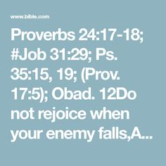 Proverbs 24:17-18; #Job 31:29; Ps. 35:15, 19; (Prov. 17:5); Obad. 12Do not rejoice when your enemy falls,And do not let your heart be glad when he stumbles;Lest the Lord see it, and it displease Him,And He turn away His wrath from him.