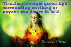 GREEN - Visualize Emerald Green Light Surrounding Anything or Anyone you Desire to Heal.  -Doreen Virtue.