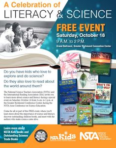 The National Science Teachers Association and the International Reading Association invite you to learn more about science and literacy during a special event on Sat., Oct. 18 from 9-2 at the Greater Richmond Conference Center during the NSTA Conference on Science Education. http://www.nsta.org/docs/2014Area1CelebratingLiteracy.pdf Come for all or part of this FREE event to discover outstanding children books, and meet authors who make science come alive.