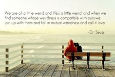 We are all a little weird and life's a little weird, and when we find someone whose weidrness is compatible with ours, we join up with them and fall in mutual weirdness  and call it love. :)