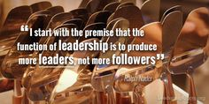 I start with the premise that the function of leadership is to produce more…