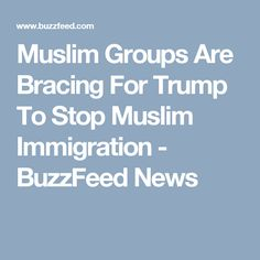 Muslim Groups Are Bracing For Trump To Stop Muslim Immigration - BuzzFeed News