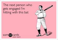 The next person who gets engaged I'm hitting with this bat...true story