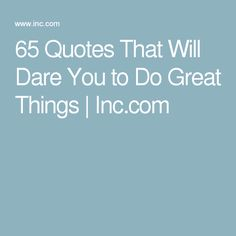 65 Quotes That Will Dare You to Do Great Things | Inc.com