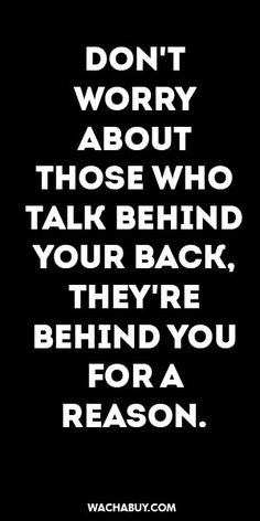 #inspiration #quote / DON'T WORRY ABOUT THOSE WHO TALK BEHIND YOUR BACK, THEY'RE BEHIND YOU FOR A REASON.
