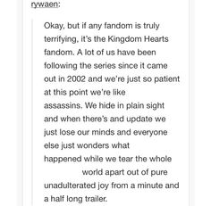 No truer words have been said about the Kingdom Hearts fandom --- I'm new to the fandom but that doesn't mean I'm not super excited for updates and trailers.