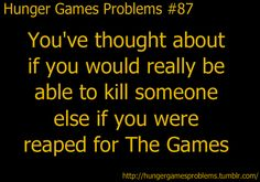 I have thought about it a lot and very deeply and I honestly think I would be able to kill someone in a situation like the hunger games The Hunger Games, Hunger Games Problems, Hunger Games Memes, Book Nerd Problems, Hunger Games Fandom, Hunger Games Catching Fire, Hunger Games Trilogy, Reader Problems, I Volunteer As Tribute