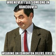 Whenever I see someone in Vancouver Wearing an Edmonton Oilers jersey | MR bean