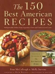 The 150 Best American Recipes: Indispensable Dishes from Legendary Chefs and Undiscovered Cooks, Foreword by Rick Bayless, Edited by Molly Stevens and Fran McCullough