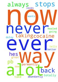 Please please all pray pb stops taking cocaine permantly - Please please all pray pb stops taking cocaine permantly now hates it will never take it again he stops going on porn permantly now he stops going on Facebook hes not addicted to it anymore he is healed from all effects from taking cocaine now hes healed from all anger all mental disorders now he gets many great job offers now near where he lives with good people great salary now speedily in Jesus naness my relashionship with pb is…