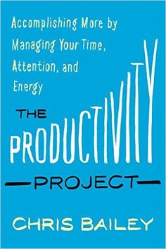The Productivity Project: Accomplishing More by Managing Your Time, Attention, and Energy: Chris Bailey: 9781101904039: Amazon.com: Books