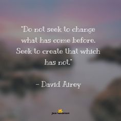 ♥️︎What does this Quote say to you?  Do not seek to change what has come before. Seek to create that which has not.
