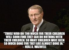 """""Those who do too much for their children will soon find they can do nothing with their children. So many children have been so much done for they are almost done in."" – Neal A. Maxwell"
