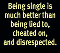Being single is much better than being lied to, cheated on, and disrespected.