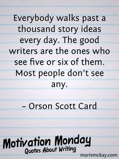 """""""Everybody walks past a thousand story ideas every day. The good writers are the ones who see five or six of them. Most people don't see any."""" – Orson Scott Card"""