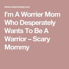 I'm A Worrier Mom Who Desperately Wants To Be A Warrior – Scary Mommy